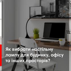 Як вибрати настільну лампу? Типи світильників, безпека для зору, розташування на столі та інші питання